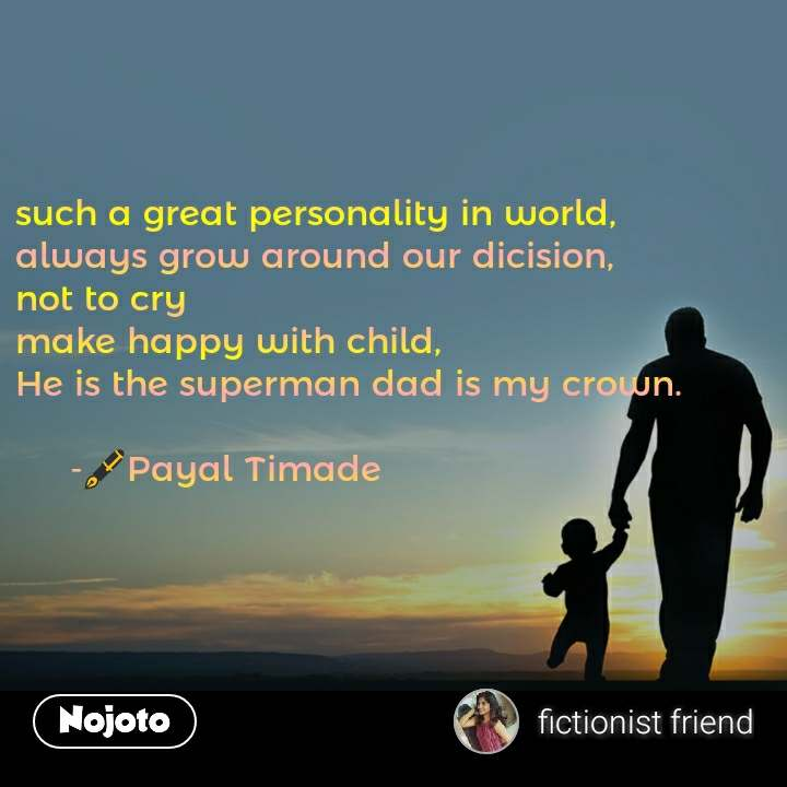 such a great personality in world,  always grow around our dicision, not to cry  make happy with child,  He is the superman dad is my crown.       -тЬТя╕ПPayal Timade