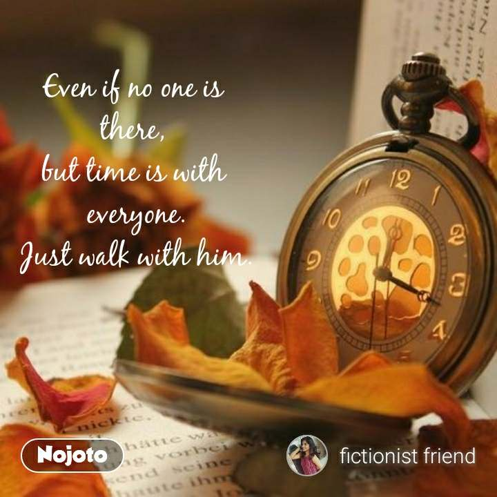 Even if no one is  there,  but time is with  everyone. Just walk with him.