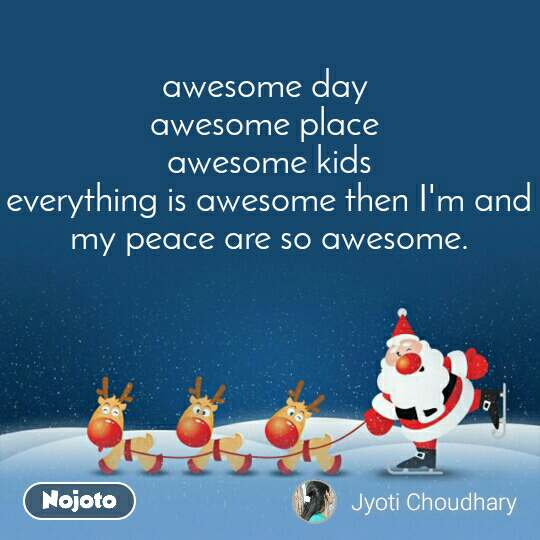 awesome day  awesome place  awesome kids everything is awesome then I'm and my peace are so awesome.
