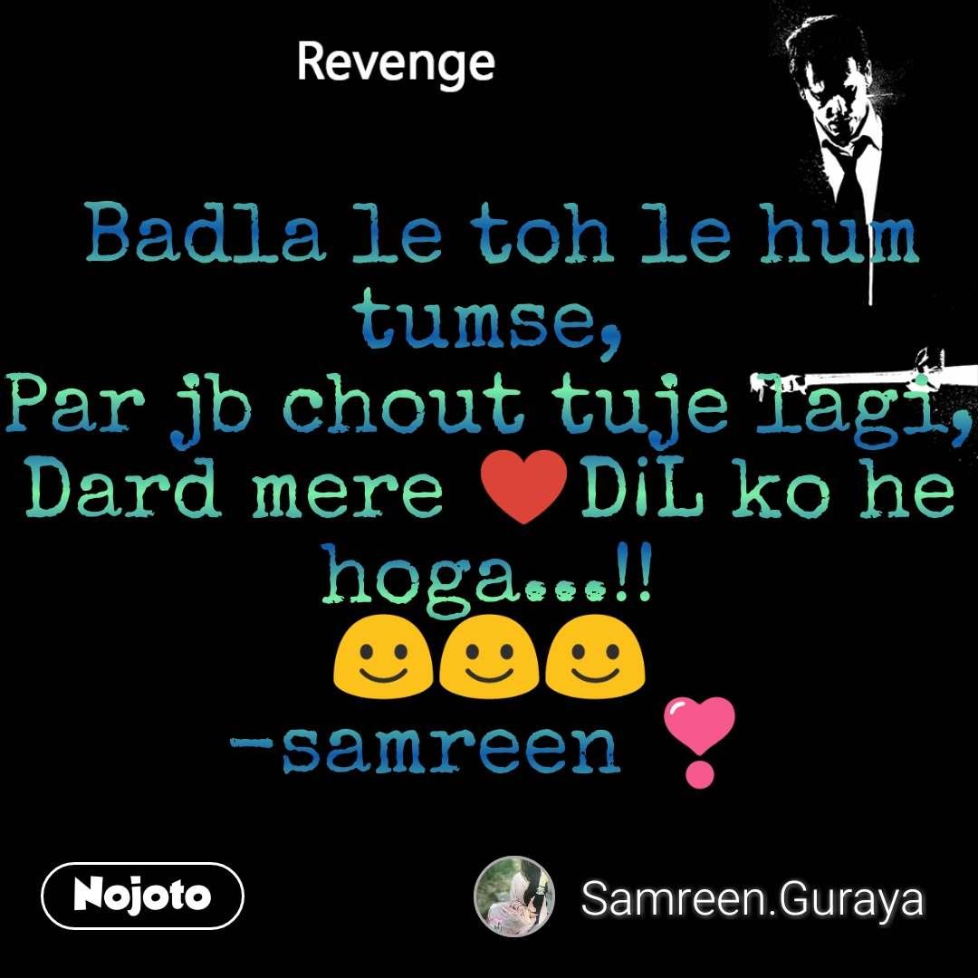 Revenge  Badla le toh le hum tumse, Par jb chout tuje lagi, Dard mere ♥️D¡L ko he hoga...!! ☺️☺️☺️ -samreen ❣️