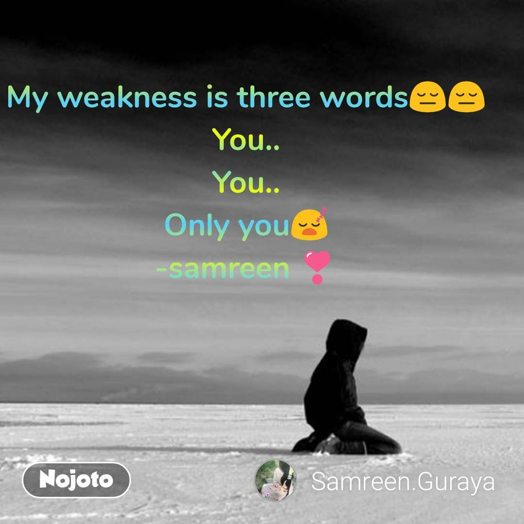 My weakness is three words😔😔 You.. You.. Only you😴 -samreen ❣️
