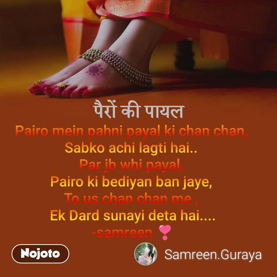 पैरों की पायल  Pairo mein pahni payal ki chan chan,  Sabko achi lagti hai..  Par jb whi payal,  Pairo ki bediyan ban jaye,  To us chan chan me ,  Ek Dard sunayi deta hai.... -samreen ❣️