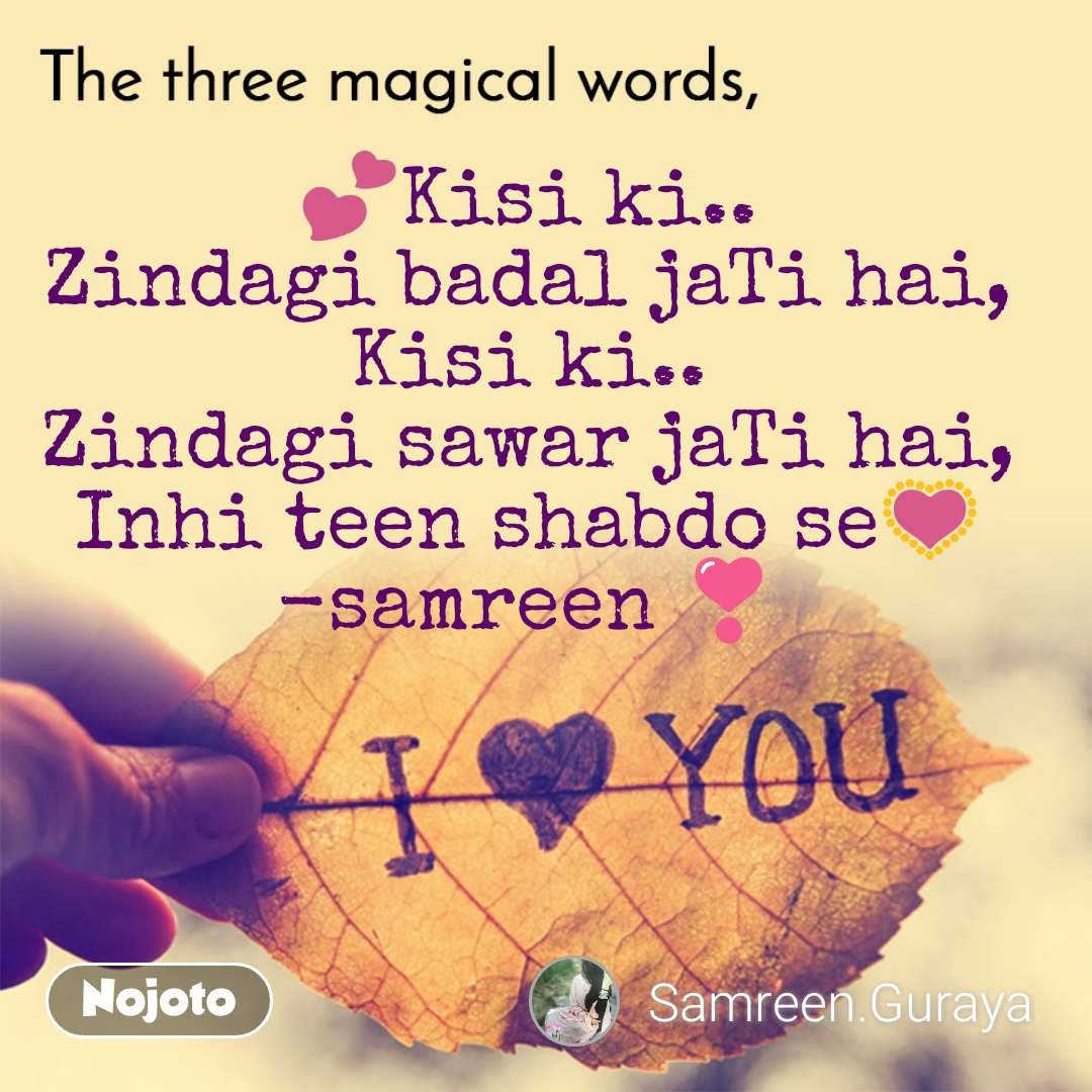 The three magical words 💕Kisi ki.. Zindagi badal jaTi hai, Kisi ki.. Zindagi sawar jaTi hai, Inhi teen shabdo se💟 -samreen ❣️