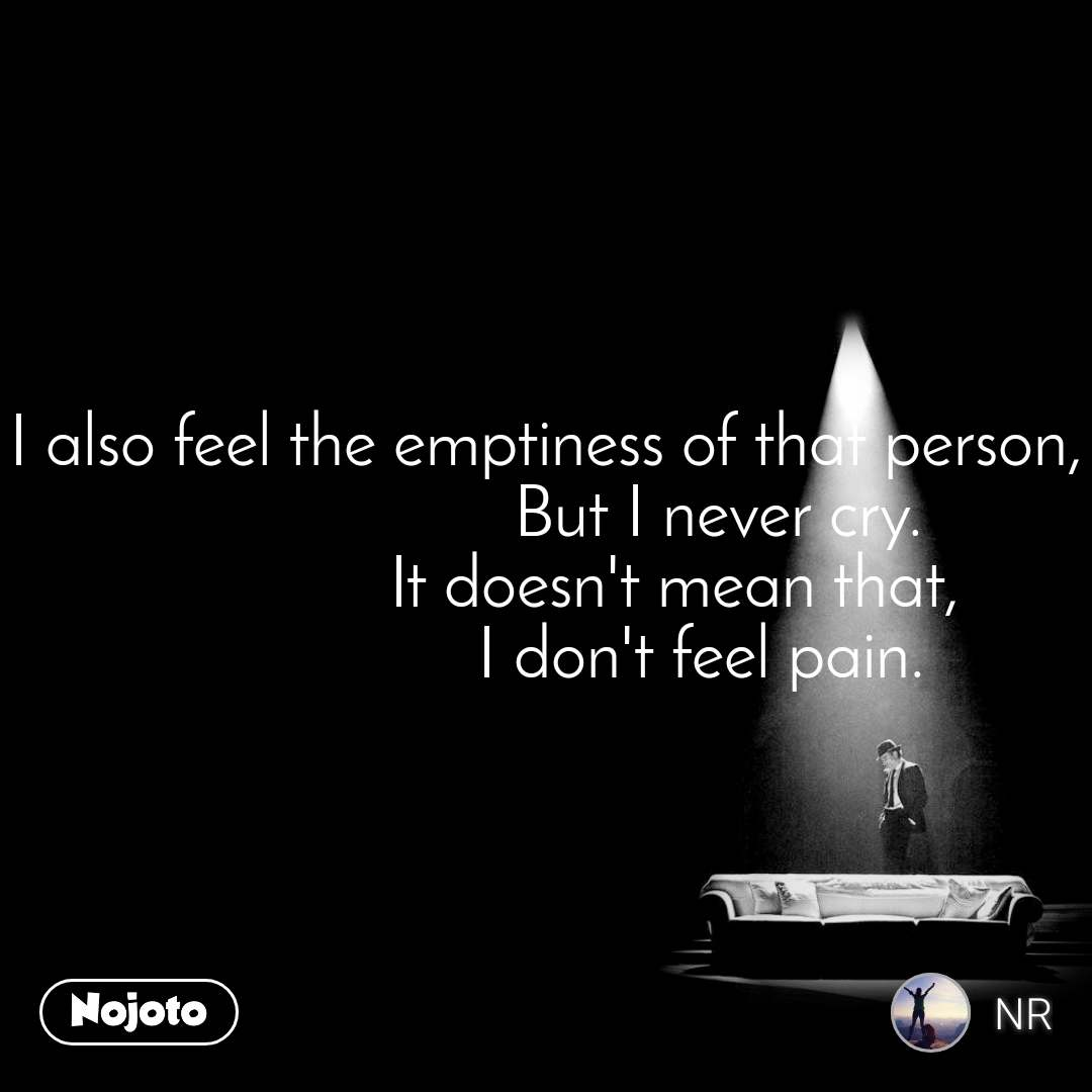 I also feel the emptiness of that person,                     But I never cry.                It doesn't mean that,                   I don't feel pain.