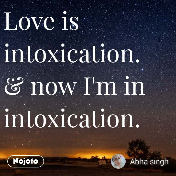Love is intoxication. & now I'm in intoxication.