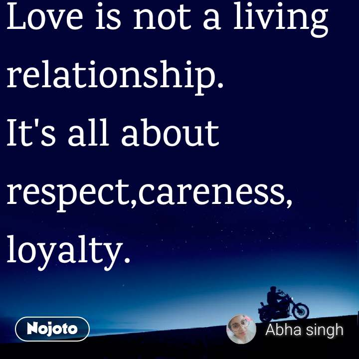 Love is not a living relationship.  It's all about respect,careness, loyalty.