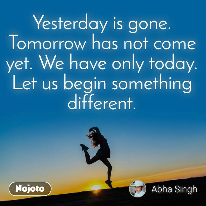Yesterday is gone. Tomorrow has not come yet. We have only today. Let us begin something different.