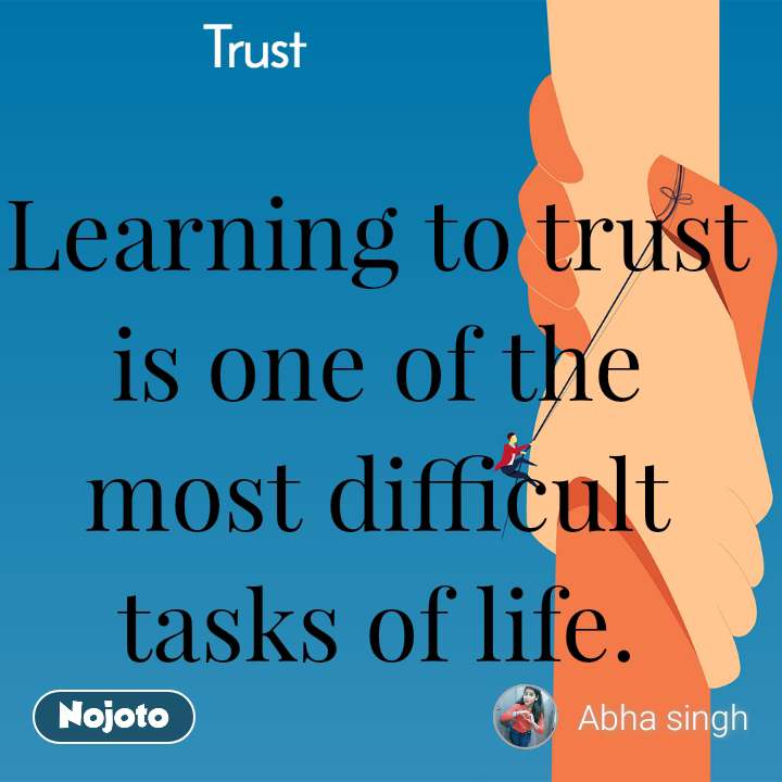 Trust Learning to trust is one of the most difficult tasks of life.