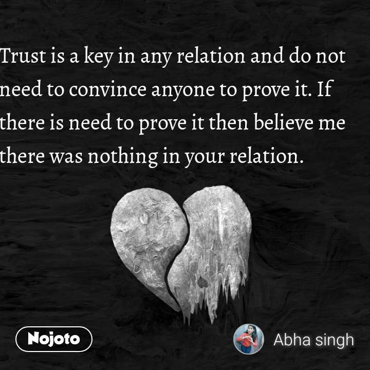 Trust is a key in any relation and do not need to convince anyone to prove it. If there is need to prove it then believe me there was nothing in your relation.