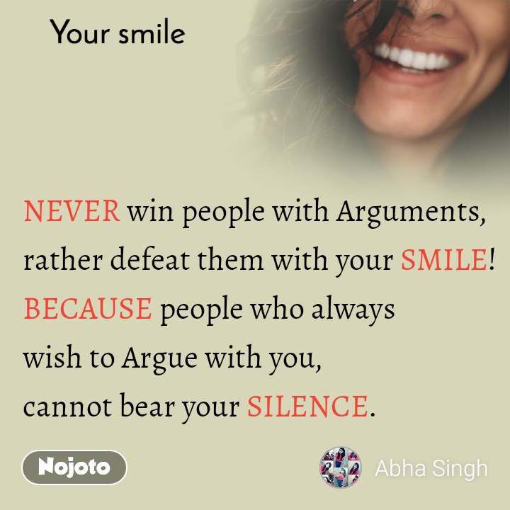 Your smile  NEVER win people with Arguments, rather defeat them with your SMILE! BECAUSE people who always  wish to Argue with you,  cannot bear your SILENCE.