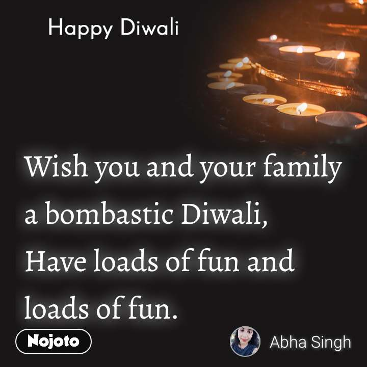 Happy Diwali Wish you and your family a bombastic Diwali, Have loads of fun and loads of fun.