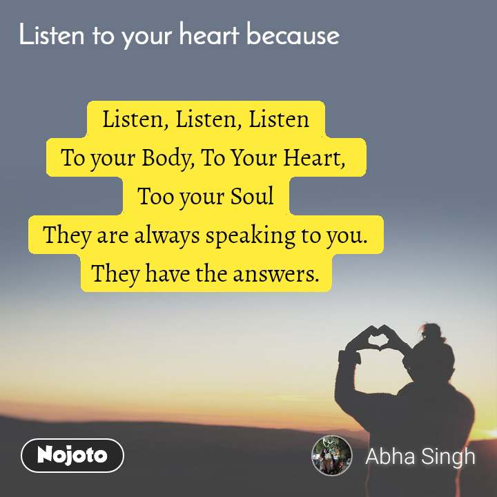 Listen to you heart because, Listen, Listen, Listen To your Body, To Your Heart,  Too your Soul They are always speaking to you. They have the answers.