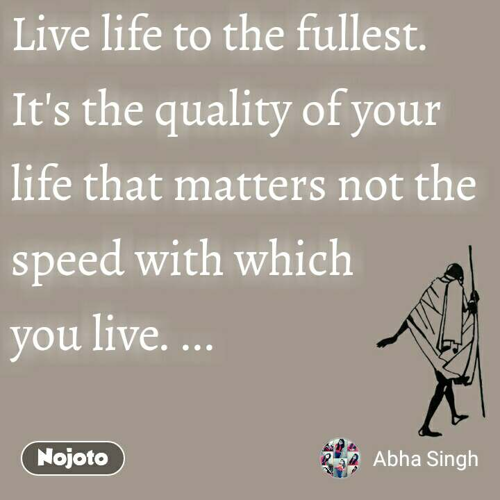 Live life to the fullest. It's the quality of your life that matters not the speed with which  you live. ...
