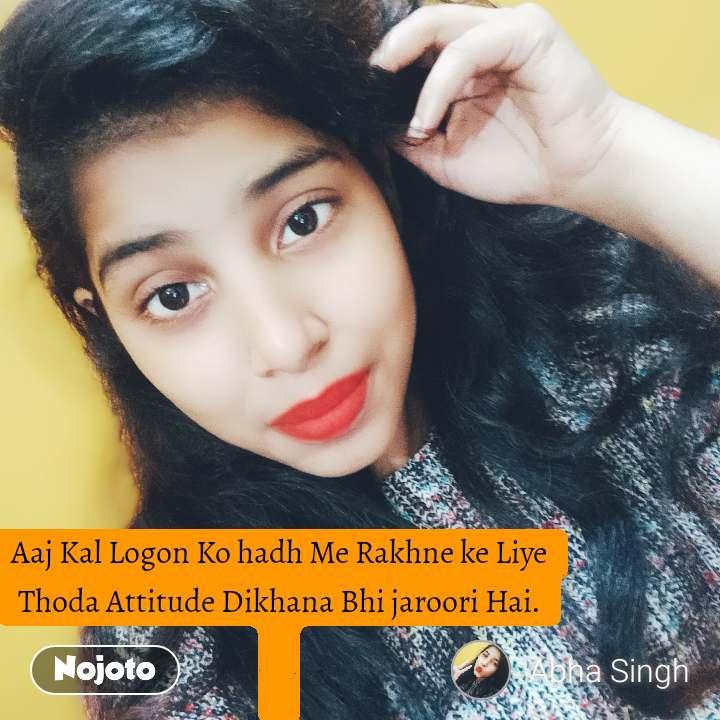 Aaj Kal Logon Ko hadh Me Rakhne ke Liye Thoda Attitude Dikhana Bhi jaroori Hai.
