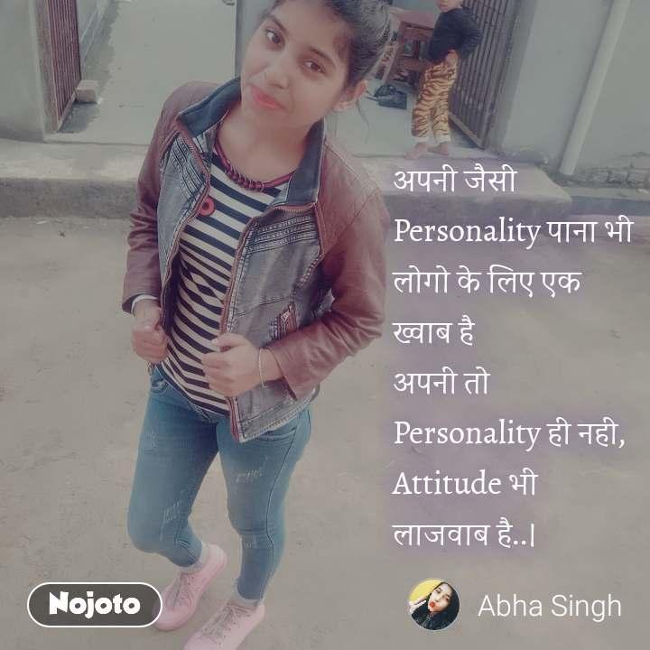 अपनी जैसी Personality पाना भी  लोगो के लिए एक ख्वाब है अपनी तो Personality ही नही,  Attitude भी लाजवाब है..।