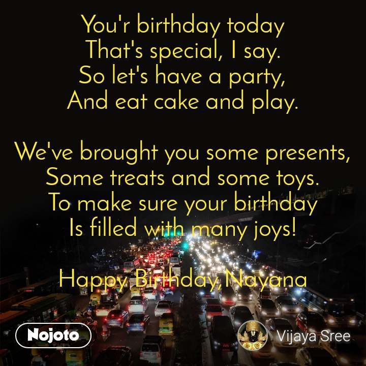 You'r birthday today That's special, I say. So let's have a party, And eat cake and play.  We've brought you some presents, Some treats and some toys. To make sure your birthday Is filled with many joys!  Happy Birthday,Nayana