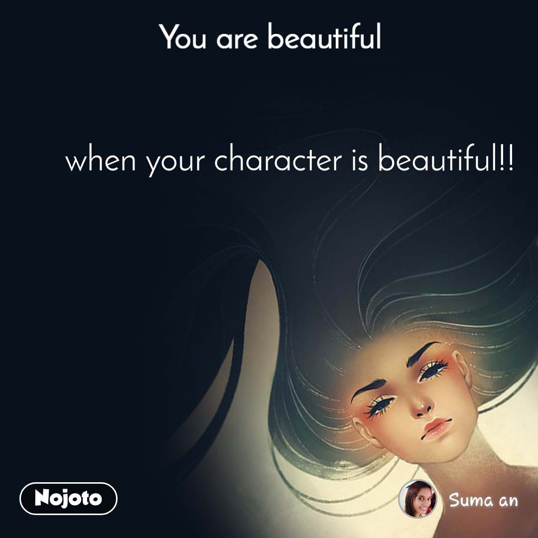 You are beautiful when your character is beautiful!!