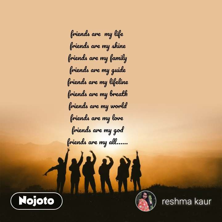 friends are  my life  friends are my shine friends are my family friends are my guide friends are my lifeline friends are my breath friends are my world friends are my love  friends are my god friends are my all......