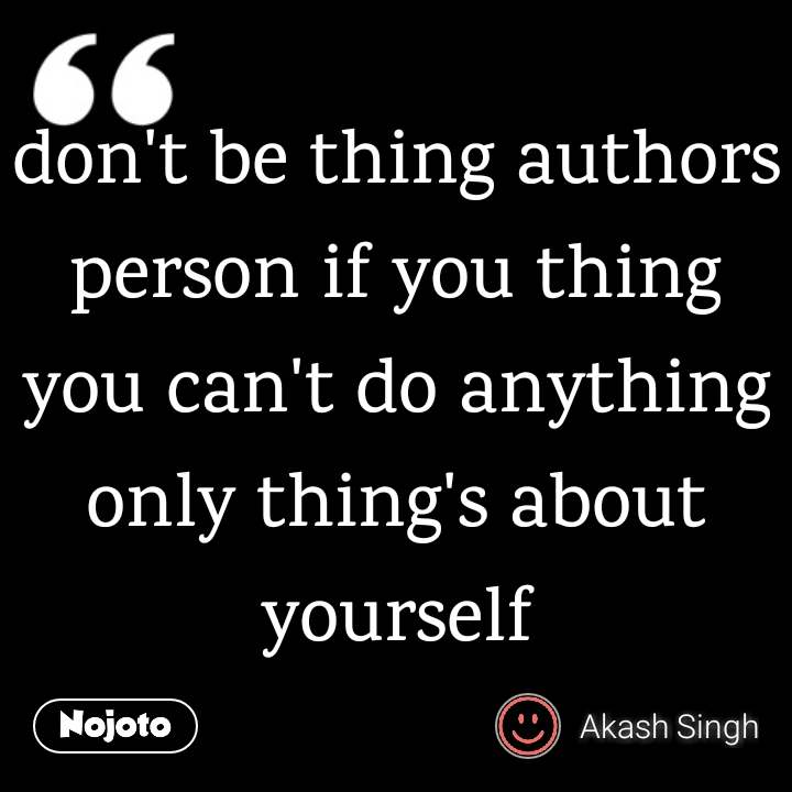 don't be thing authors person if you thing you can't do anything only thing's about yourself