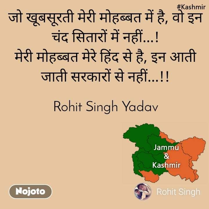 Kashmir जो खूबसूरती मेरी मोहब्बत में है, वो इन चंद सितारों में नहीं...! मेरी मोहब्बत मेरे हिंद से है, इन आती जाती सरकारों से नहीं...!!  Rohit Singh Yadav