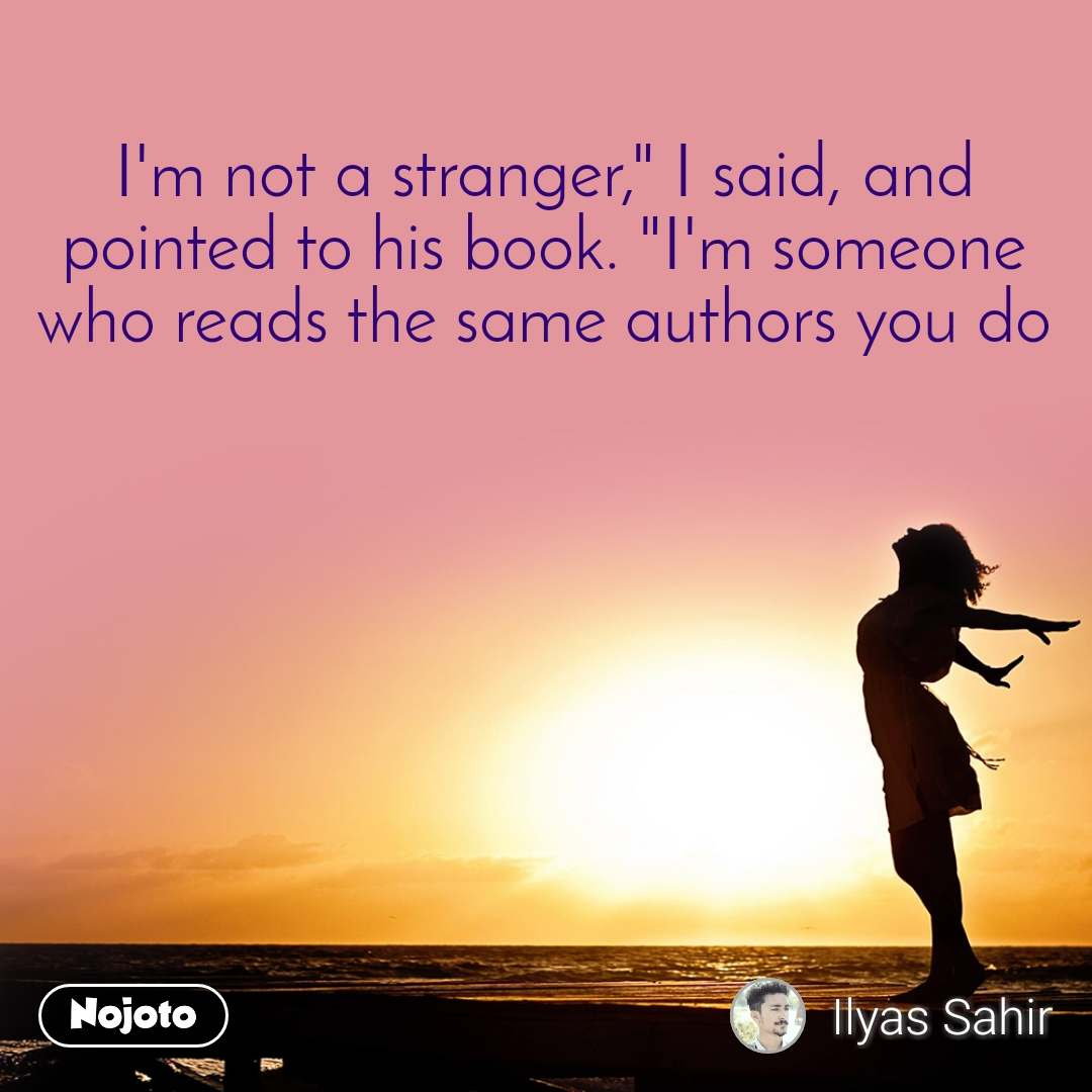 """I'm not a stranger,"""" I said, and pointed to his book. """"I'm someone who reads the same authors you do"""