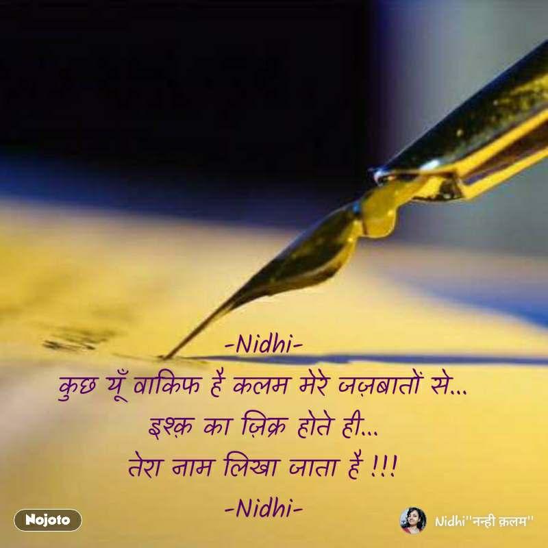 -Nidhi- कुछ यूँ वाकिफ है कलम मेरे जज़बातों से... इश्क़ का ज़िक्र होते ही... तेरा नाम लिखा जाता है !!! -Nidhi-