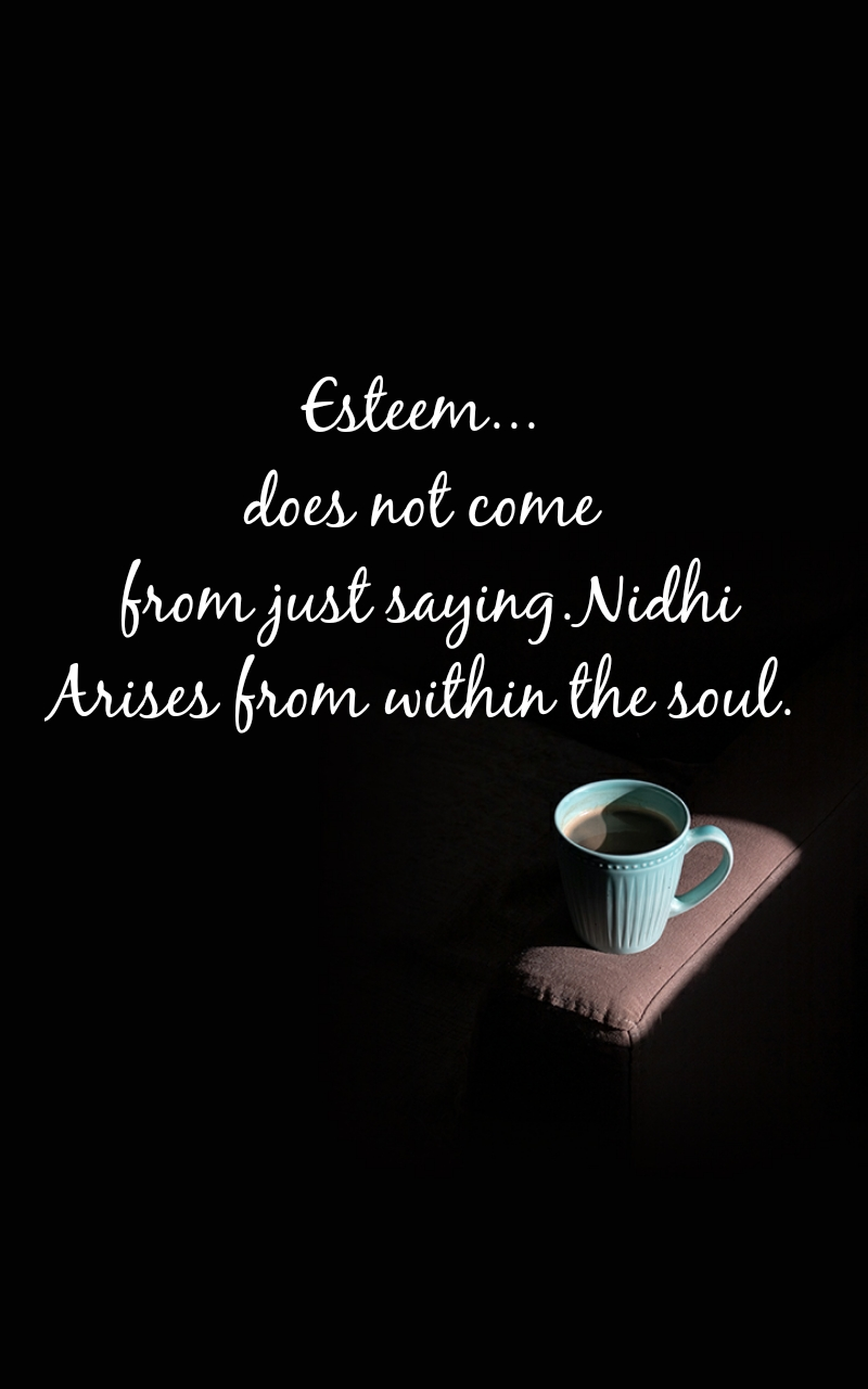 Esteem...  does not come  from just saying.Nidhi Arises from within the soul.