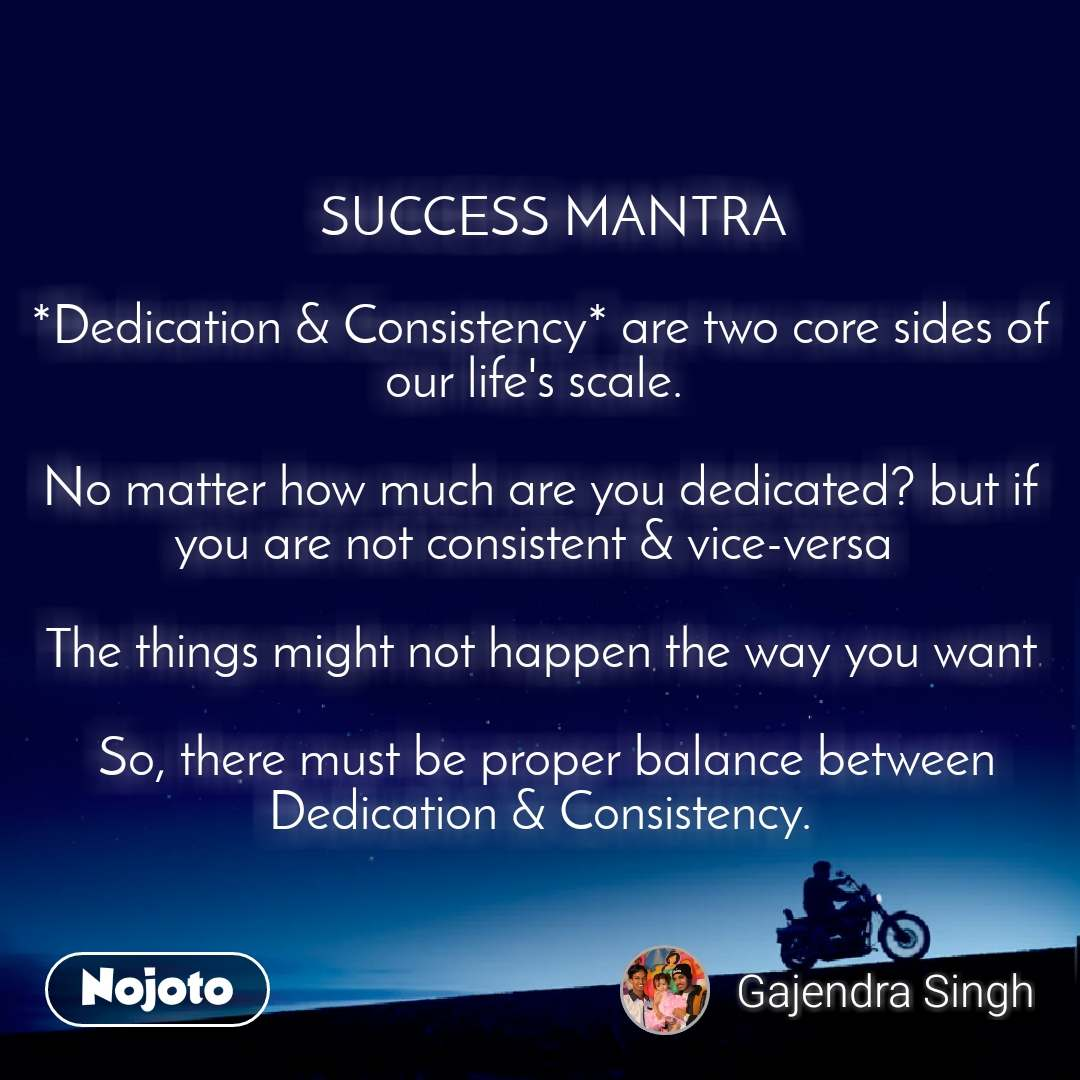 SUCCESS MANTRA   *Dedication & Consistency* are two core sides of our life's scale.   No matter how much are you dedicated? but if you are not consistent & vice-versa   The things might not happen the way you want   So, there must be proper balance between Dedication & Consistency.