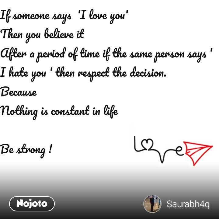 If someone says  'I love you' Then you believe it  After a period of time if the same person says ' I hate you ' then respect the decision. Because Nothing is constant in life   Be strong !
