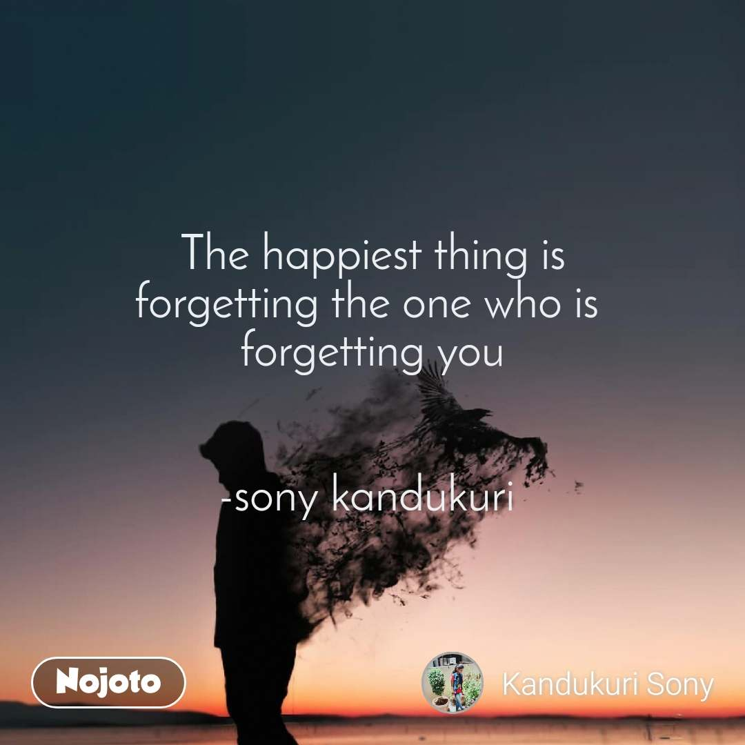 The happiest thing is forgetting the one who is  forgetting you   -sony kandukuri