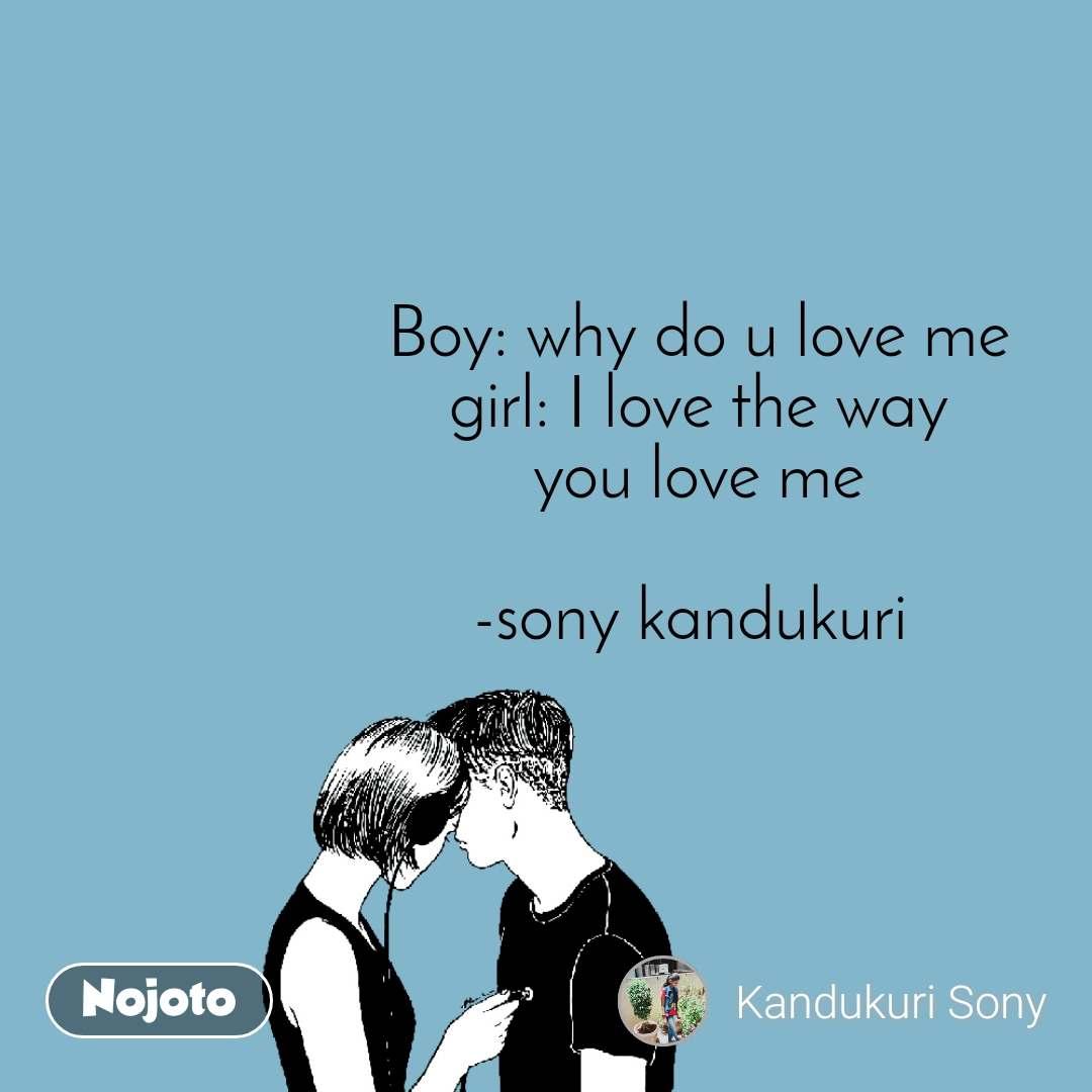 Boy: why do u love me girl: I love the way you love me  -sony kandukuri