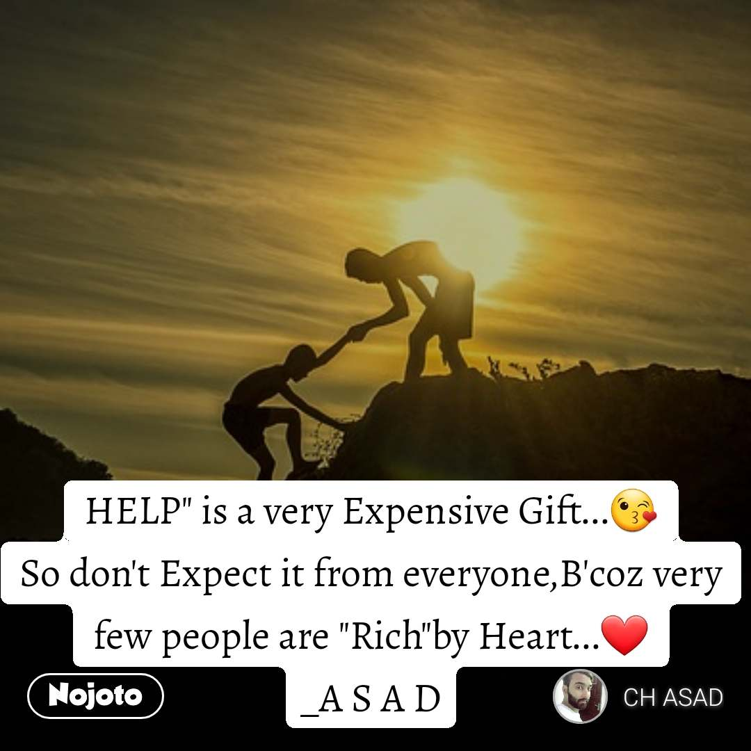 """HELP"""" is a very Expensive Gift...😘 So don't Expect it from everyone,B'coz very few people are """"Rich""""by Heart...❤️ _A S A D"""