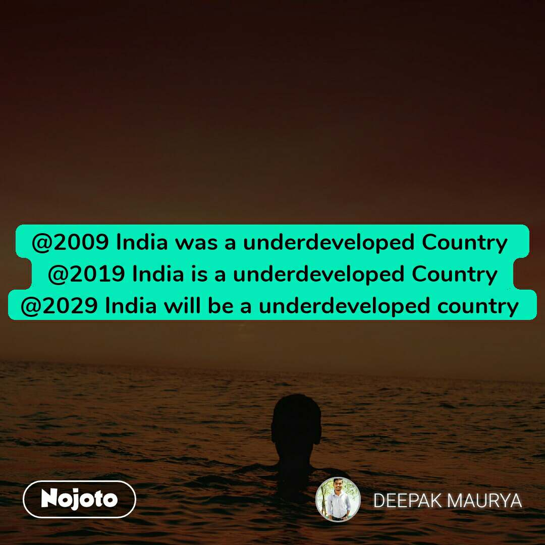 @2009 India was a underdeveloped Country  @2019 India is a underdeveloped Country @2029 India will be a underdeveloped country