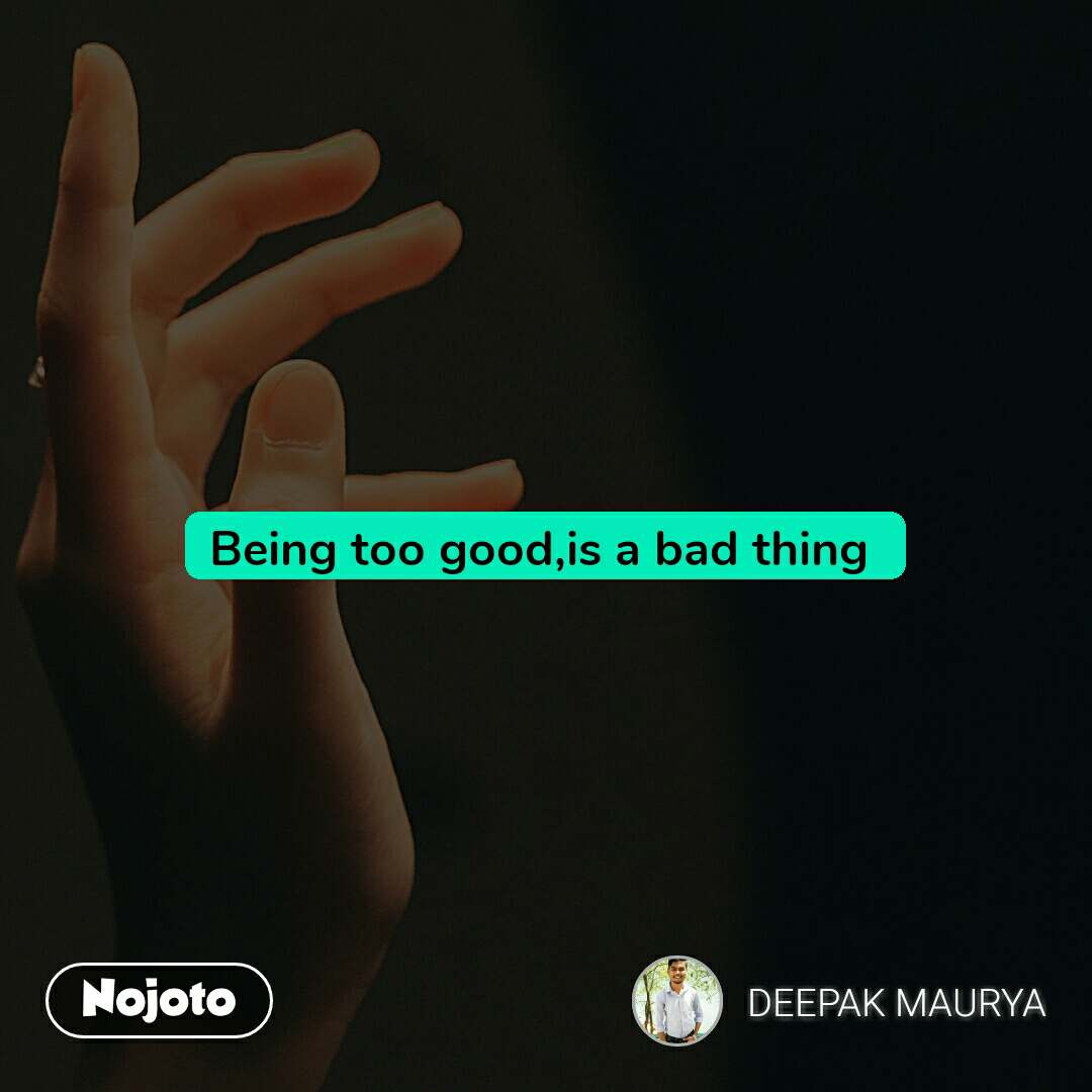 Being too good,is a bad thing