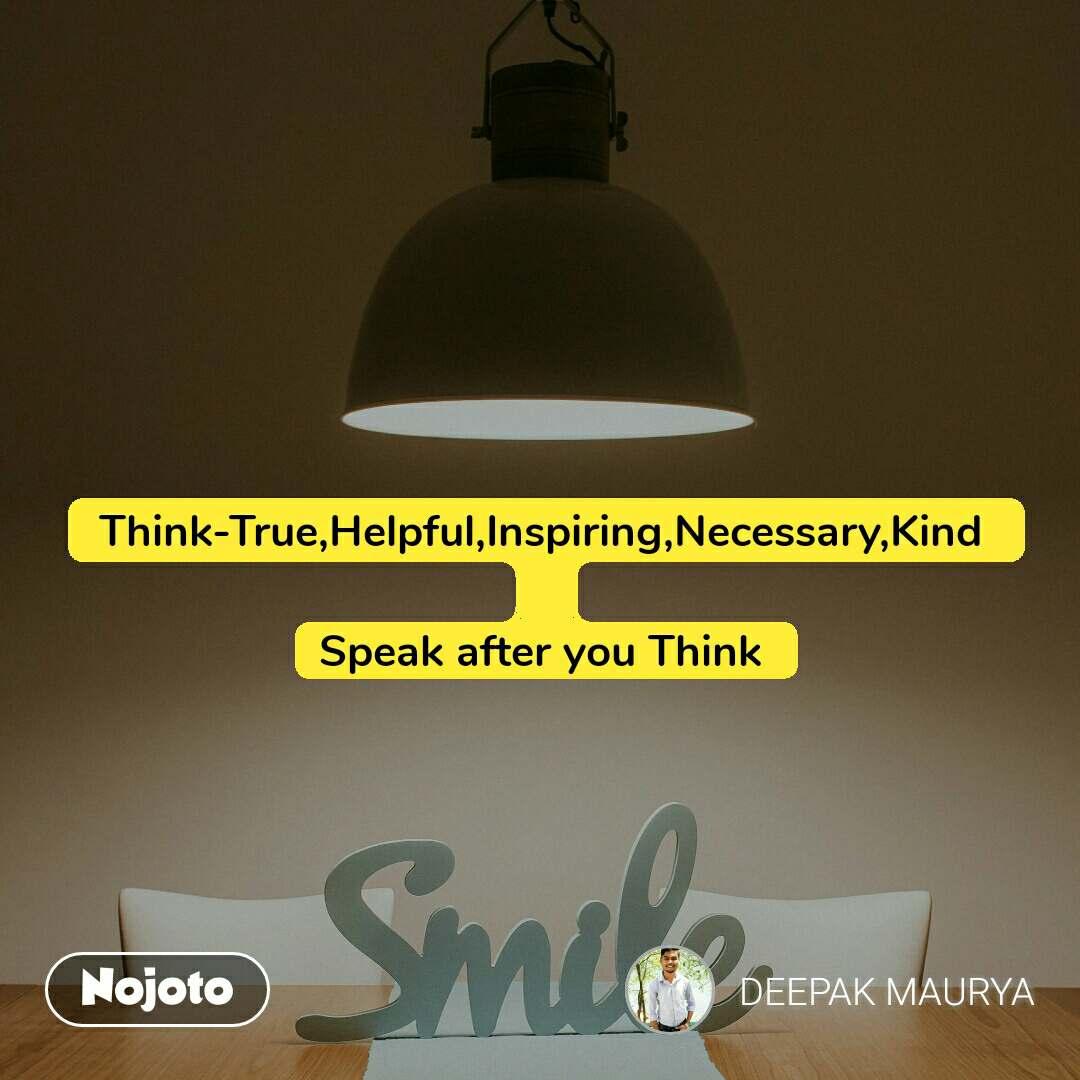 Think-True,Helpful,Inspiring,Necessary,Kind   Speak after you Think