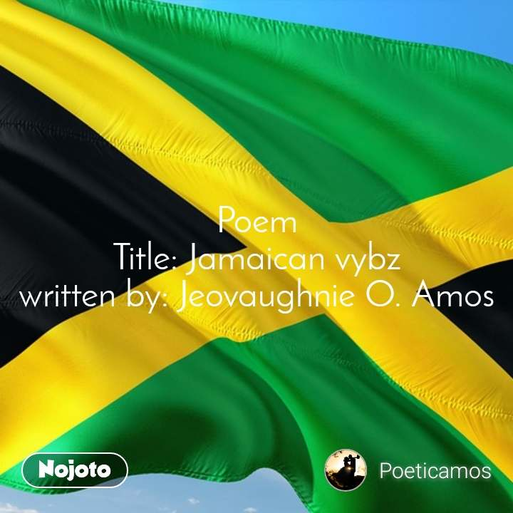 Poem Title: Jamaican vybz written by: Jeovaughnie O. Amos