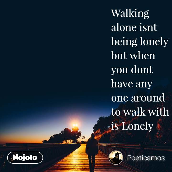 Walking alone isnt being lonely but when you dont have any one around to walk with is Lonely
