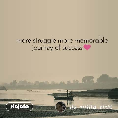 more struggle more memorable journey of success❤