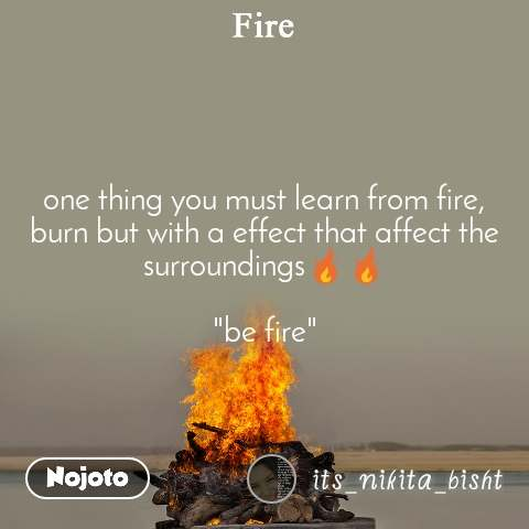 "one thing you must learn from fire, burn but with a effect that affect the surroundings🔥🔥  ""be fire"""