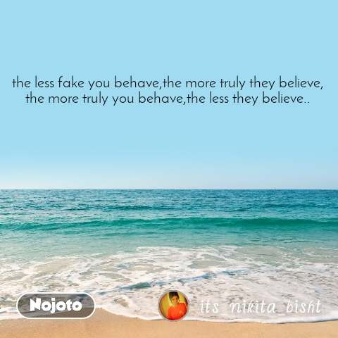 the less fake you behave,the more truly they believe, the more truly you behave,the less they believe..