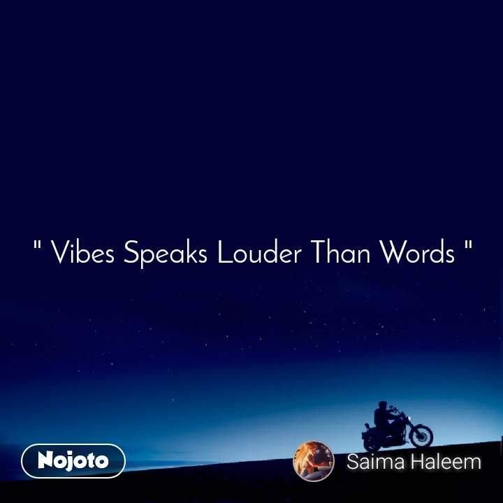 """ Vibes Speaks Louder Than Words """