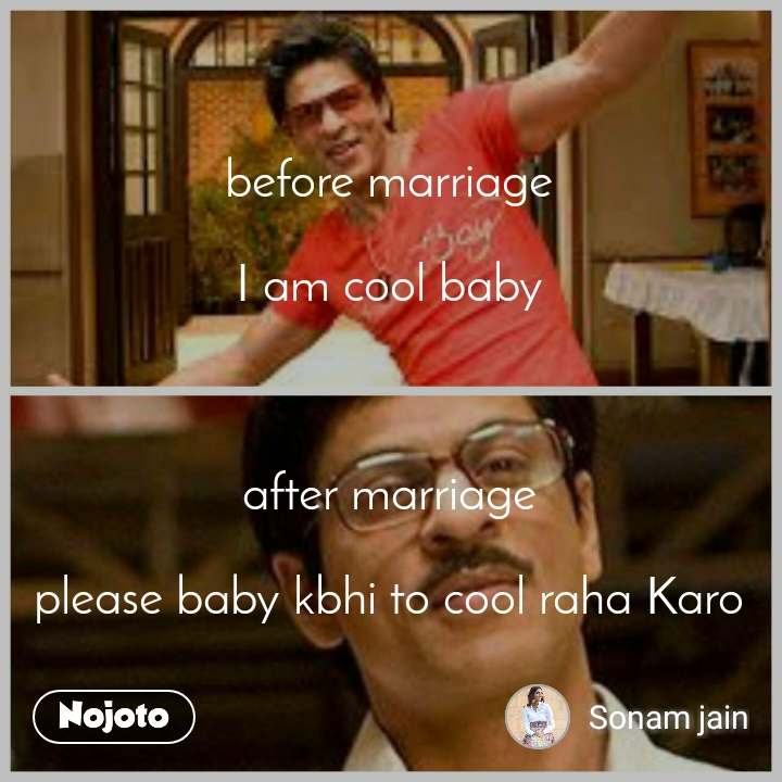 before marriage  I am cool baby    after marriage  please baby kbhi to cool raha Karo