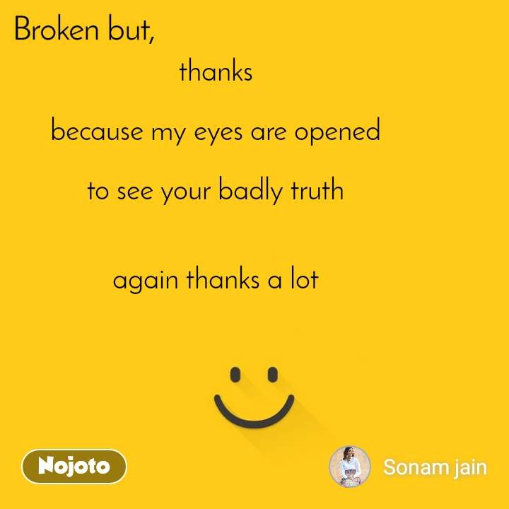 Broken thanks  because my eyes are opened  to see your badly truth   again thanks a lot