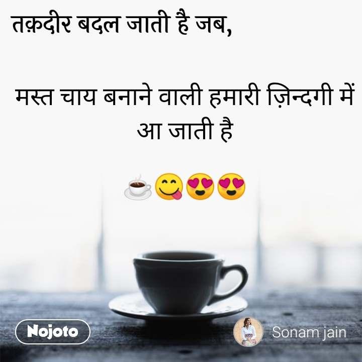 तक़दीर बदल जाती है जब, मस्त चाय बनाने वाली हमारी ज़िन्दगी में आ जाती है  ☕😋😍😍
