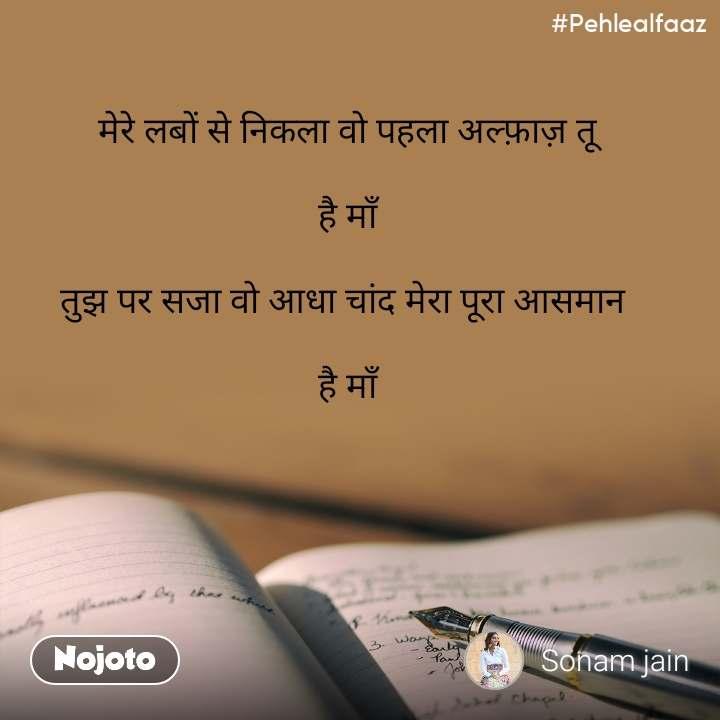 #Pehlealfaaz मेरे लबों से निकला वो पहला अल्फ़ाज़ तू  है माँ  तुझ पर सजा वो आधा चांद मेरा पूरा आसमान   है माँ