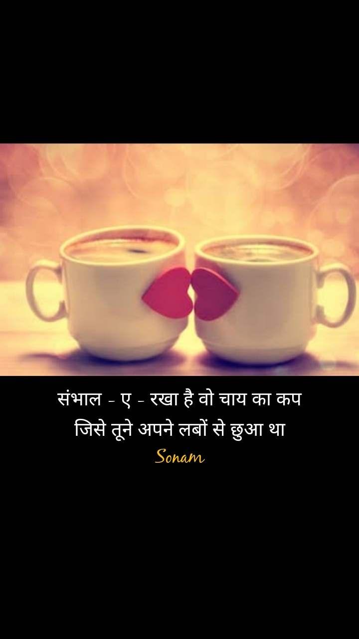 संभाल - ए - रखा है वो चाय का कप जिसे तूने अपने लबों से छुआ था Sonam