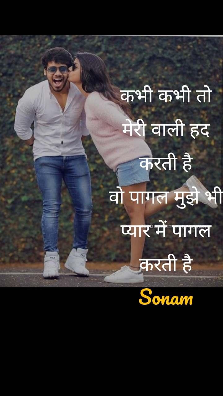 कभी कभी तो मेरी वाली हद करती है वो पागल मुझे भी प्यार में पागल करती है Sonam