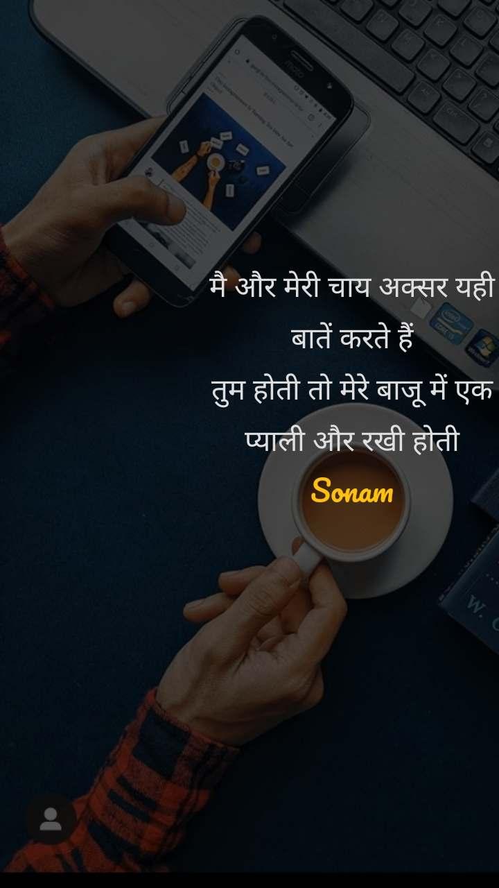 मै और मेरी चाय अक्सर यही बातें करते हैं तुम होती तो मेरे बाजू में एक प्याली और रखी होती Sonam