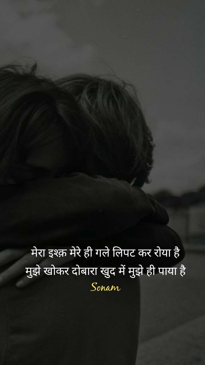 मेरा इश्क़ मेरे ही गले लिपट कर रोया है मुझे खोकर दोबारा खुद में मुझे ही पाया है Sonam