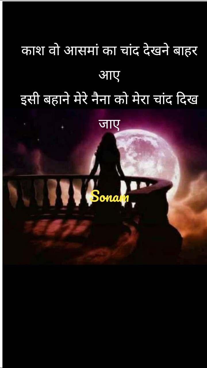 काश वो आसमां का चांद देखने बाहर आए इसी बहाने मेरे नैना को मेरा चांद दिख जाए   Sonam
